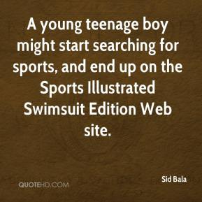 Sid Bala  - A young teenage boy might start searching for sports, and end up on the Sports Illustrated Swimsuit Edition Web site.