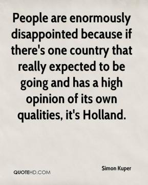Simon Kuper  - People are enormously disappointed because if there's one country that really expected to be going and has a high opinion of its own qualities, it's Holland.
