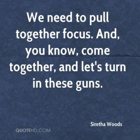 Siretha Woods  - We need to pull together focus. And, you know, come together, and let's turn in these guns.