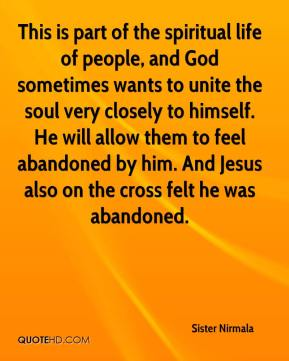 This is part of the spiritual life of people, and God sometimes wants to unite the soul very closely to himself. He will allow them to feel abandoned by him. And Jesus also on the cross felt he was abandoned.