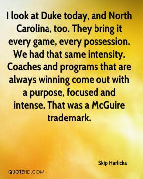 I look at Duke today, and North Carolina, too. They bring it every game, every possession. We had that same intensity. Coaches and programs that are always winning come out with a purpose, focused and intense. That was a McGuire trademark.