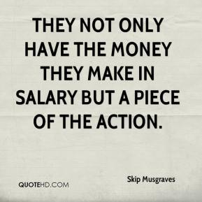 Skip Musgraves  - They not only have the money they make in salary but a piece of the action.