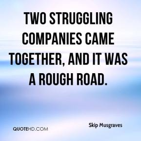 Skip Musgraves  - Two struggling companies came together, and it was a rough road.
