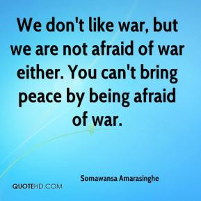 Somawansa Amarasinghe  - We don't like war, but we are not afraid of war either. You can't bring peace by being afraid of war.