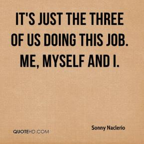 It's just the three of us doing this job. Me, myself and I.