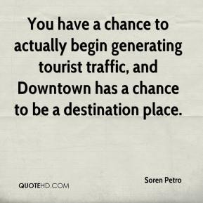 Soren Petro  - You have a chance to actually begin generating tourist traffic, and Downtown has a chance to be a destination place.