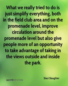Staci Slaughter  - What we really tried to do is just simplify everything, both in the field club area and on the promenade level, improve circulation around the promenade level but also give people more of an opportunity to take advantage of taking in the views outside and inside the park.