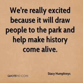 Stacy Humphreys  - We're really excited because it will draw people to the park and help make history come alive.