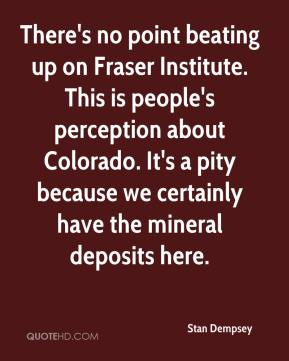 Stan Dempsey  - There's no point beating up on Fraser Institute. This is people's perception about Colorado. It's a pity because we certainly have the mineral deposits here.