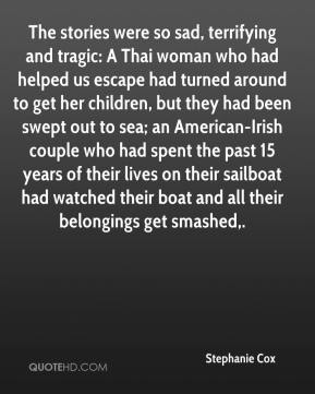 Stephanie Cox  - The stories were so sad, terrifying and tragic: A Thai woman who had helped us escape had turned around to get her children, but they had been swept out to sea; an American-Irish couple who had spent the past 15 years of their lives on their sailboat had watched their boat and all their belongings get smashed.