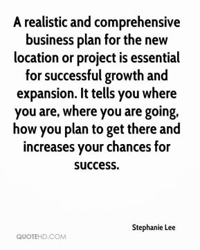 Stephanie Lee  - A realistic and comprehensive business plan for the new location or project is essential for successful growth and expansion. It tells you where you are, where you are going, how you plan to get there and increases your chances for success.