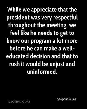 Stephanie Lee  - While we appreciate that the president was very respectful throughout the meeting, we feel like he needs to get to know our program a lot more before he can make a well-educated decision and that to rush it would be unjust and uninformed.