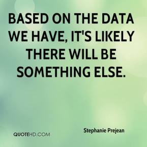 Stephanie Prejean  - Based on the data we have, it's likely there will be something else.