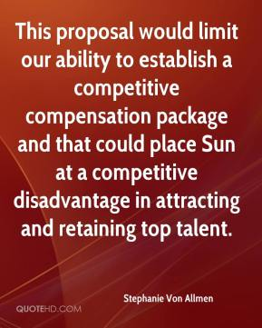 Stephanie Von Allmen  - This proposal would limit our ability to establish a competitive compensation package and that could place Sun at a competitive disadvantage in attracting and retaining top talent.