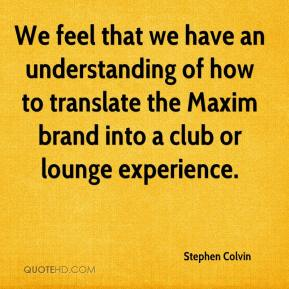 Stephen Colvin  - We feel that we have an understanding of how to translate the Maxim brand into a club or lounge experience.