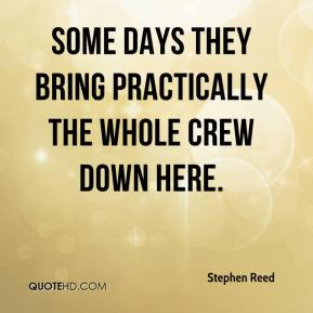 Stephen Reed  - Some days they bring practically the whole crew down here.