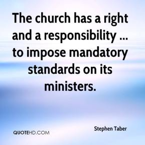 Stephen Taber  - The church has a right and a responsibility ... to impose mandatory standards on its ministers.