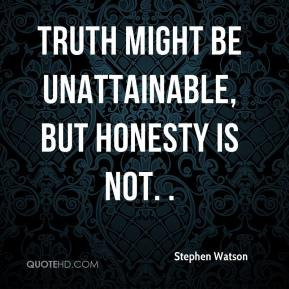 Stephen Watson  - Truth might be unattainable, but honesty is not. .