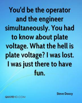 Steve Doocy  - You'd be the operator and the engineer simultaneously. You had to know about plate voltage. What the hell is plate voltage? I was lost. I was just there to have fun.