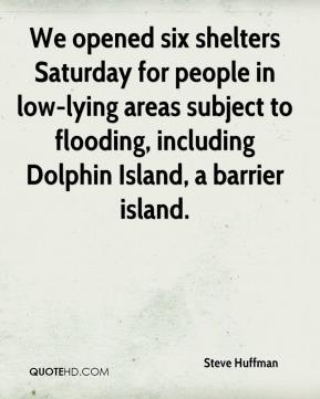 Steve Huffman  - We opened six shelters Saturday for people in low-lying areas subject to flooding, including Dolphin Island, a barrier island.