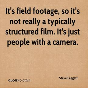 Steve Leggett  - It's field footage, so it's not really a typically structured film. It's just people with a camera.