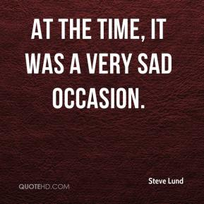 Steve Lund  - At the time, it was a very sad occasion.