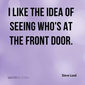 Steve Lund  - I like the idea of seeing who's at the front door.