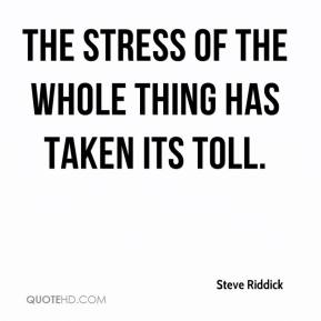 Steve Riddick  - The stress of the whole thing has taken its toll.