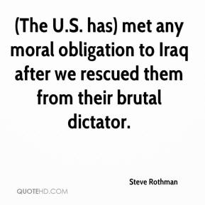 Steve Rothman  - (The U.S. has) met any moral obligation to Iraq after we rescued them from their brutal dictator.