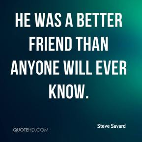 Steve Savard  - He was a better friend than anyone will ever know.