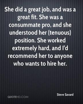 Steve Savard  - She did a great job, and was a great fit. She was a consummate pro, and she understood her (tenuous) position. She worked extremely hard, and I'd recommend her to anyone who wants to hire her.