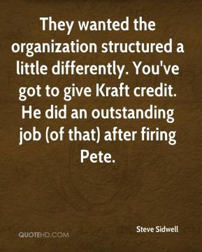 Steve Sidwell  - They wanted the organization structured a little differently. You've got to give Kraft credit. He did an outstanding job (of that) after firing Pete.
