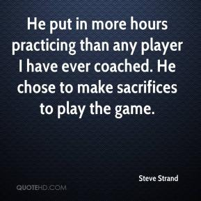 Steve Strand  - He put in more hours practicing than any player I have ever coached. He chose to make sacrifices to play the game.