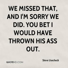 Steve Usecheck  - We missed that, and I'm sorry we did. You bet I would have thrown his ass out.