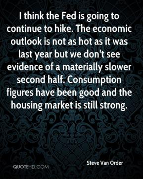 Steve Van Order  - I think the Fed is going to continue to hike. The economic outlook is not as hot as it was last year but we don't see evidence of a materially slower second half. Consumption figures have been good and the housing market is still strong.