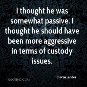 Steven Landes  - I thought he was somewhat passive. I thought he should have been more aggressive in terms of custody issues.