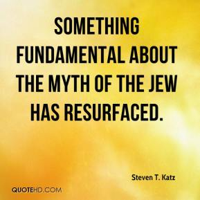 Steven T. Katz - Something fundamental about the myth of the Jew has resurfaced.
