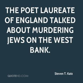 Steven T. Katz - The poet laureate of England talked about murdering Jews on the West Bank.