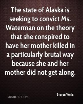 Steven Wells  - The state of Alaska is seeking to convict Ms. Waterman on the theory that she conspired to have her mother killed in a particularly brutal way because she and her mother did not get along.