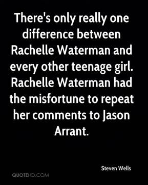 Steven Wells  - There's only really one difference between Rachelle Waterman and every other teenage girl. Rachelle Waterman had the misfortune to repeat her comments to Jason Arrant.