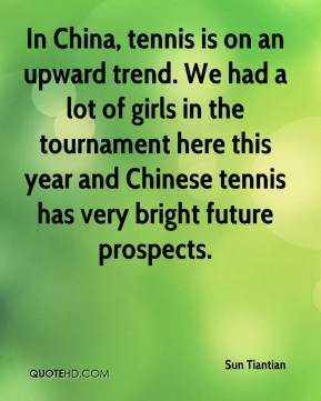 In China, tennis is on an upward trend. We had a lot of girls in the tournament here this year and Chinese tennis has very bright future prospects.