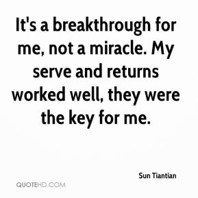 Sun Tiantian  - It's a breakthrough for me, not a miracle. My serve and returns worked well, they were the key for me.