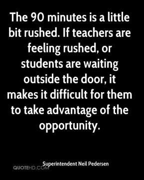 Superintendent Neil Pedersen  - The 90 minutes is a little bit rushed. If teachers are feeling rushed, or students are waiting outside the door, it makes it difficult for them to take advantage of the opportunity.