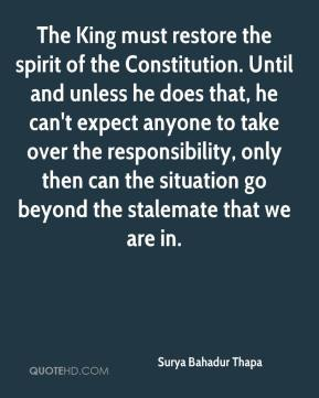 Surya Bahadur Thapa  - The King must restore the spirit of the Constitution. Until and unless he does that, he can't expect anyone to take over the responsibility, only then can the situation go beyond the stalemate that we are in.