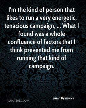 Susan Bysiewicz  - I'm the kind of person that likes to run a very energetic, tenacious campaign, ... What I found was a whole confluence of factors that I think prevented me from running that kind of campaign.