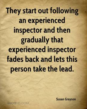 Susan Grayson  - They start out following an experienced inspector and then gradually that experienced inspector fades back and lets this person take the lead.