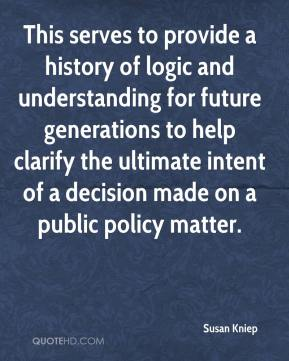 Susan Kniep  - This serves to provide a history of logic and understanding for future generations to help clarify the ultimate intent of a decision made on a public policy matter.