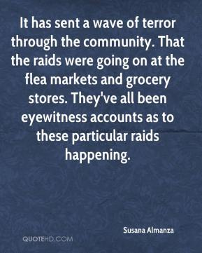 Susana Almanza  - It has sent a wave of terror through the community. That the raids were going on at the flea markets and grocery stores. They've all been eyewitness accounts as to these particular raids happening.