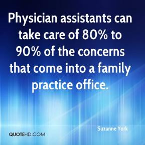 Suzanne York  - Physician assistants can take care of 80% to 90% of the concerns that come into a family practice office.