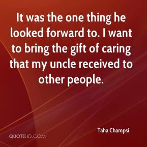Taha Champsi  - It was the one thing he looked forward to. I want to bring the gift of caring that my uncle received to other people.